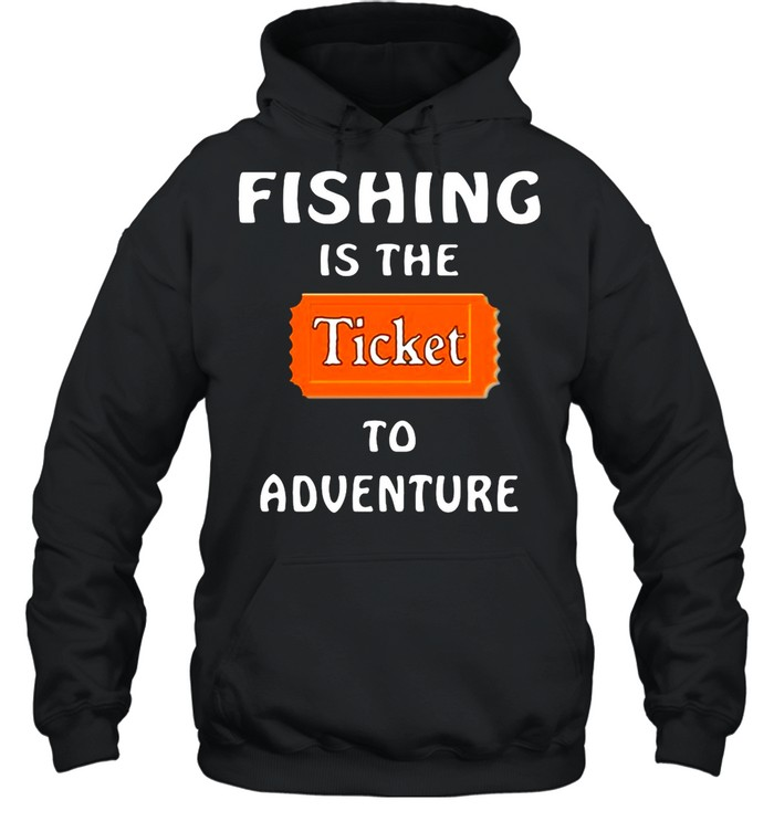 Fishing Is The Ticket To Adventure shirt Unisex Hoodie
