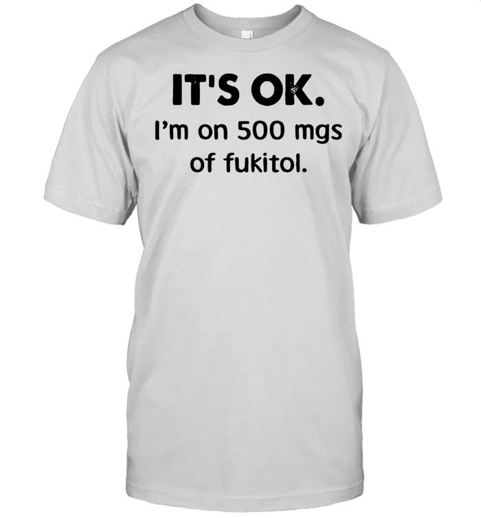 It's Ok I'm On 500 Mgs Of Fukitol shirt Classic Men's T-shirt
