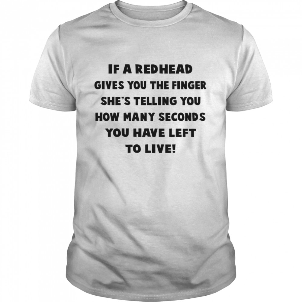 If A Redhead Gives You The Finger She's Telling You How Many Seconds You Have Left To Live shirt Classic Men's T-shirt