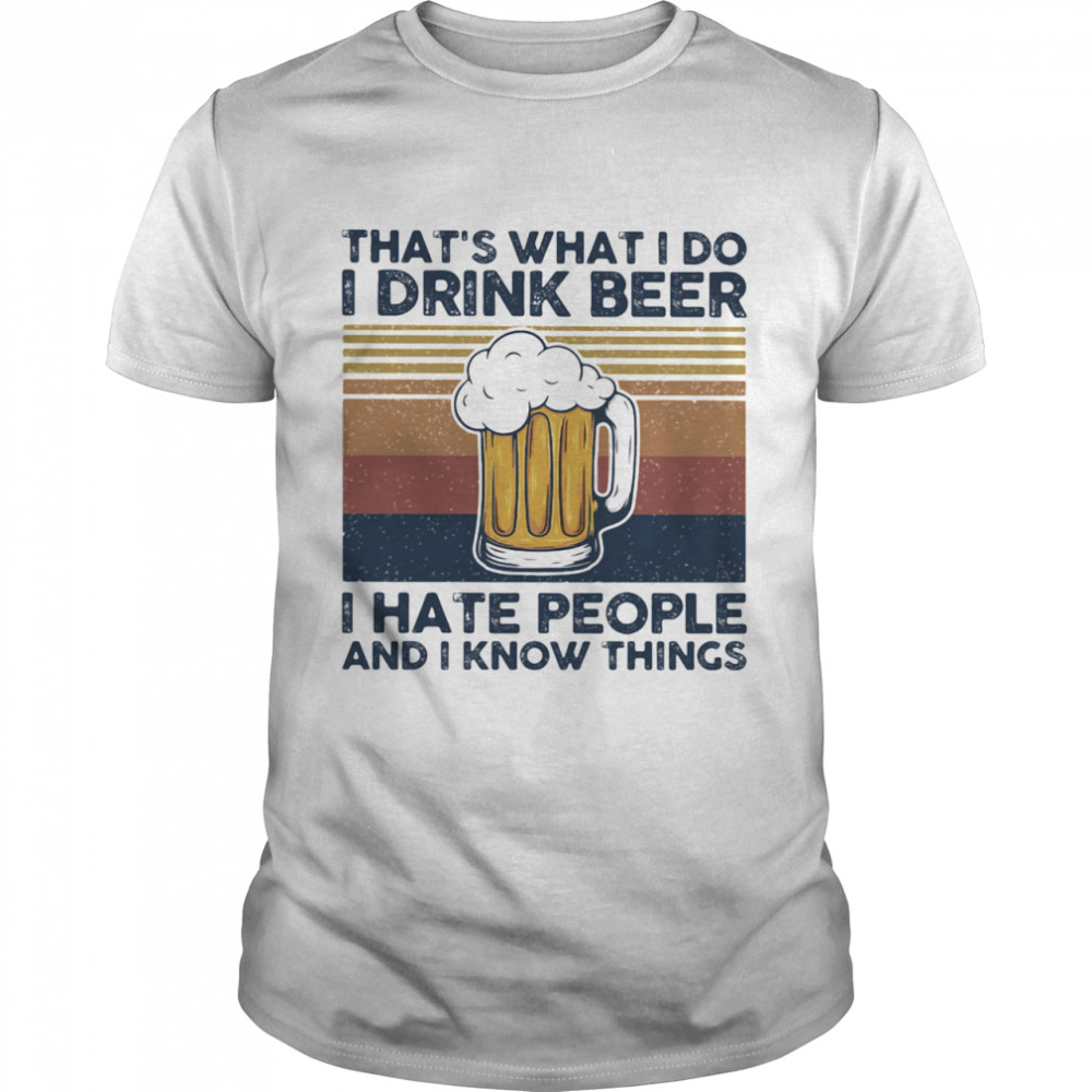 That's What I Do I Drink Beer I Hate People And I Know Thing Vintage shirt Classic Men's T-shirt