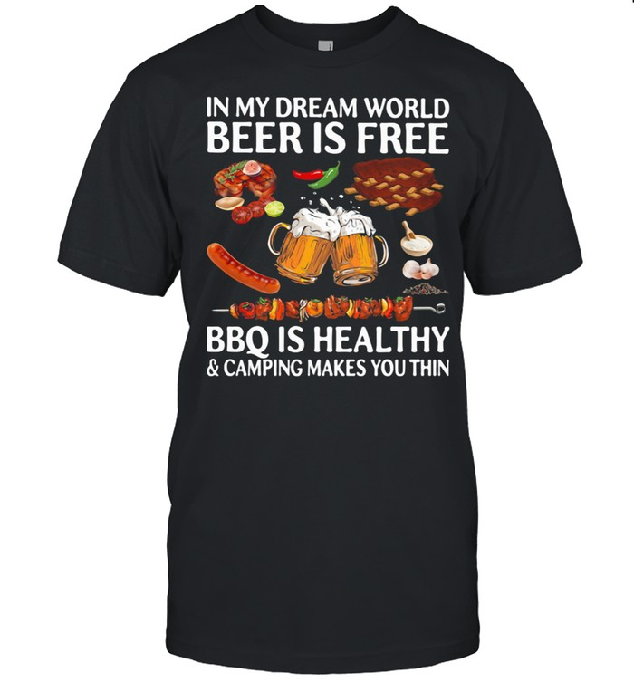 In My Dream World Beer Is Free Bbq Is Healthy And Camping Makes You Thin shirt Classic Men's T-shirt