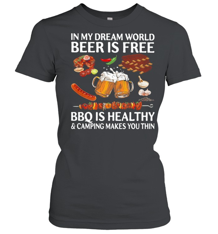 In My Dream World Beer Is Free Bbq Is Healthy And Camping Makes You Thin shirt Classic Women's T-shirt