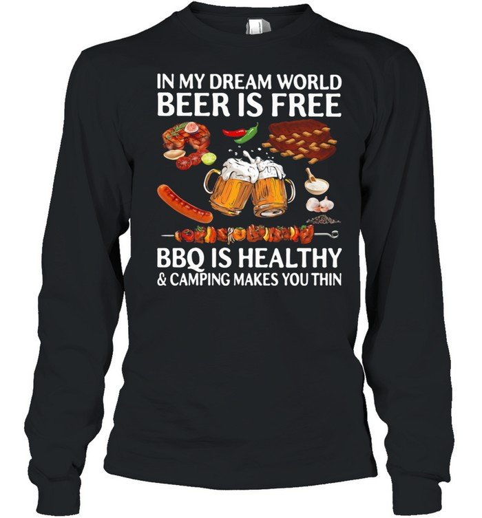 In My Dream World Beer Is Free Bbq Is Healthy And Camping Makes You Thin shirt Long Sleeved T-shirt