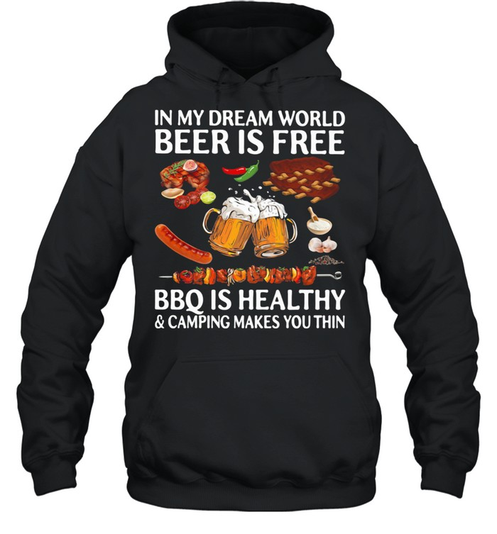 In My Dream World Beer Is Free Bbq Is Healthy And Camping Makes You Thin shirt Unisex Hoodie