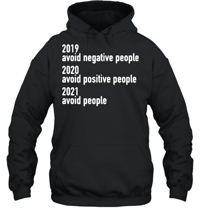 2019 avoid negative people 2020 avoid positive people 2021 avoid people shirt Unisex Hoodie