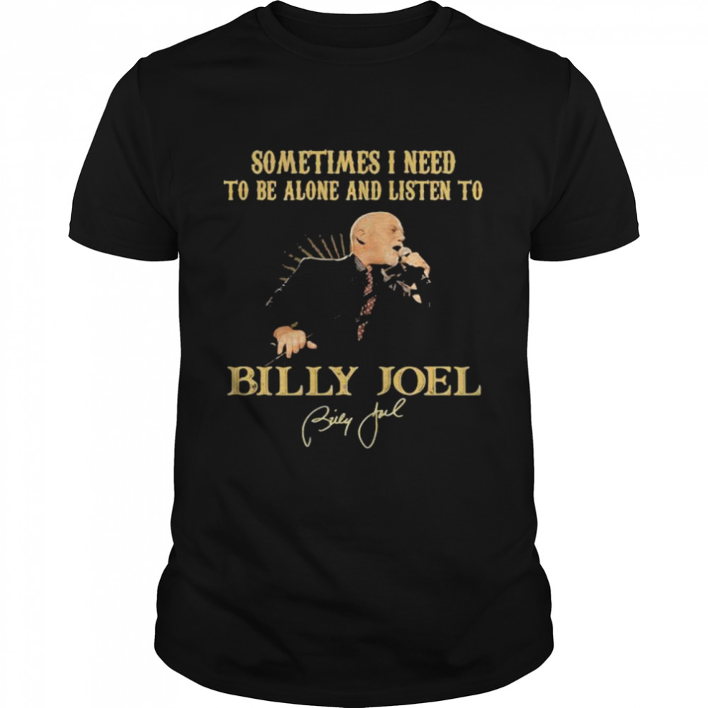 Sometimes I Need To Be Alone And Listen To Billy Joel shirt Classic Men's T-shirt