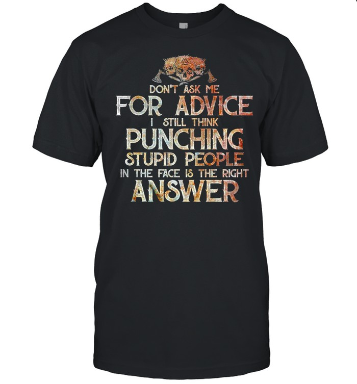 Don't Ask Me For Advice I Still Think Punching Stupid People In the Face Is the Right Answer  Classic Men's T-shirt