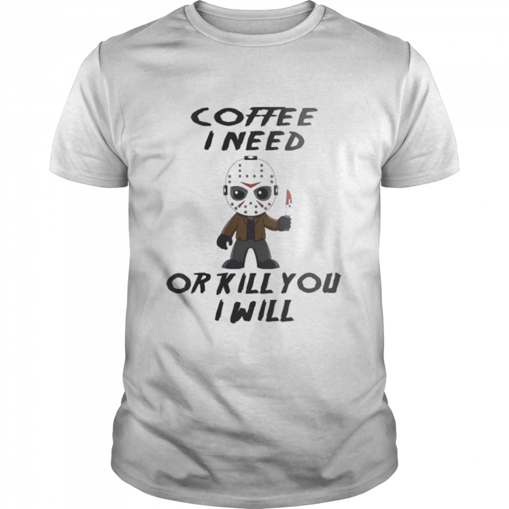 Jason Voorhees Coffee I Need Or Kill You I Will shirt Classic Men's T-shirt