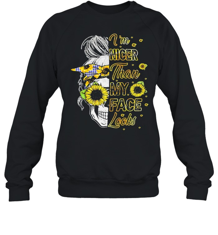 Skull sunflower Im nicer than My Face looks shirt Unisex Sweatshirt