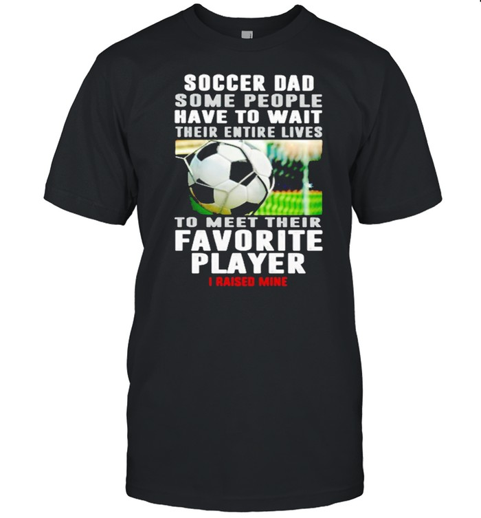 Soccer For Some People Have To Want Their Entire Lives To Meet Their Favorite Player I Raised Mine  Classic Men's T-shirt