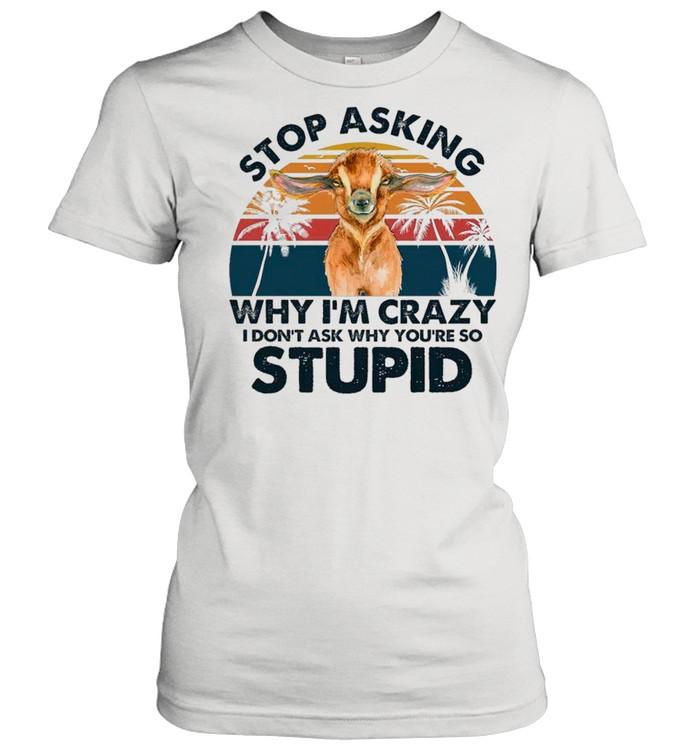 Baby Goat Stop Asking Why I'm Crazy I Don't Ask Why You're So Stupid Vintage shirt Classic Women's T-shirt
