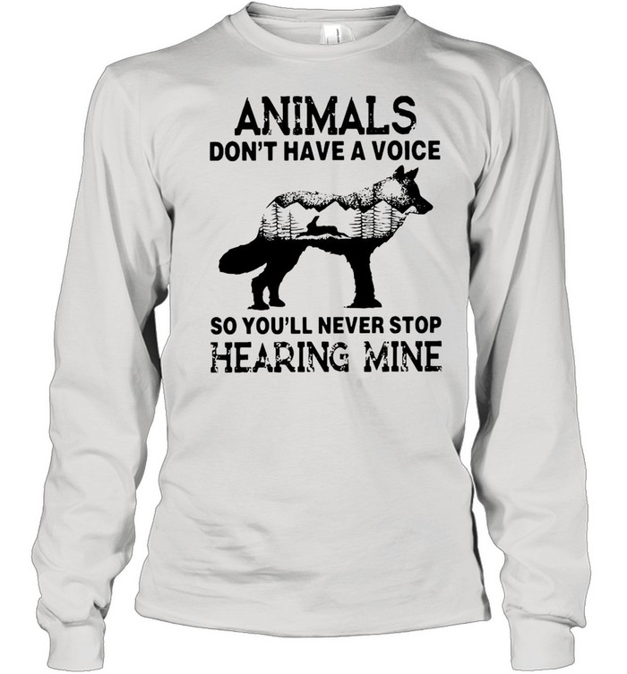 Animals Don't Have A Voice So You'll Never Stop Hearing Mine T-shirt Long Sleeved T-shirt