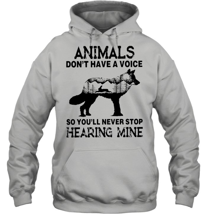 Animals Don't Have A Voice So You'll Never Stop Hearing Mine T-shirt Unisex Hoodie