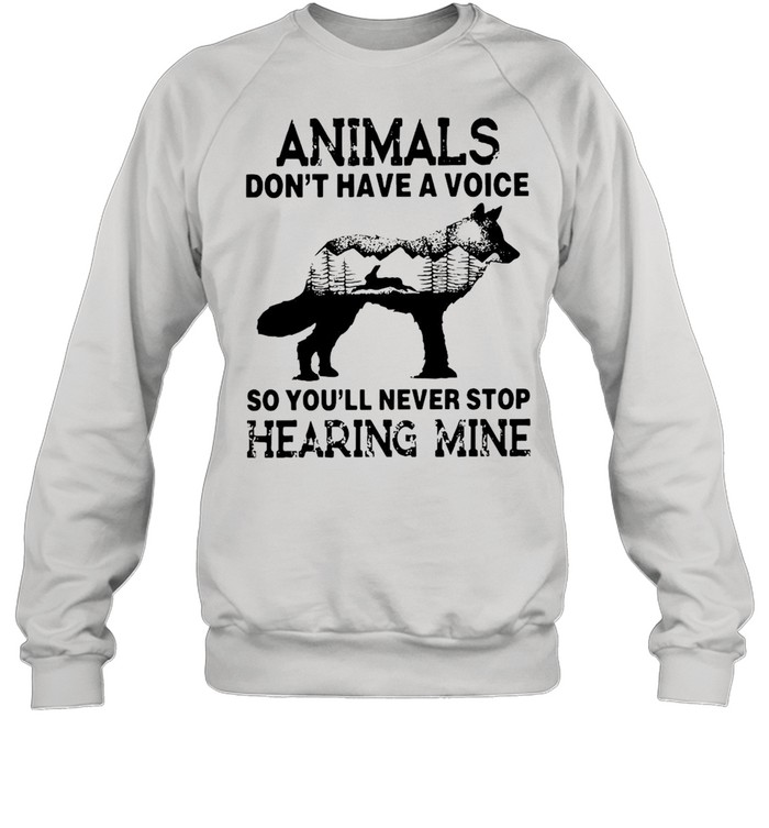 Animals Don't Have A Voice So You'll Never Stop Hearing Mine T-shirt Unisex Sweatshirt