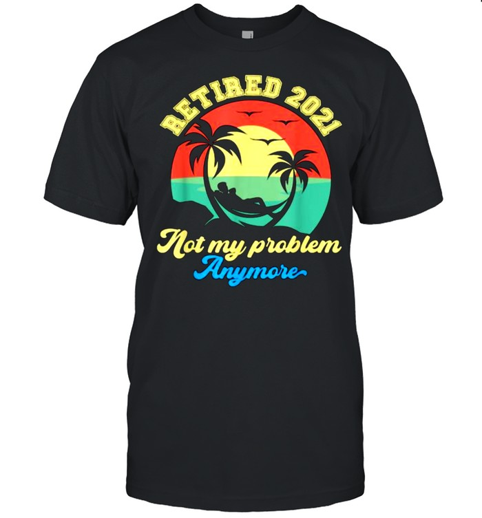 Retired 2021 Not My Problem Anymore Retirement 2021 Vintage T- Classic Men's T-shirt
