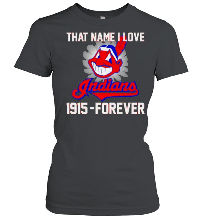 That name i love indians 1915 forever shirt Classic Women's T-shirt