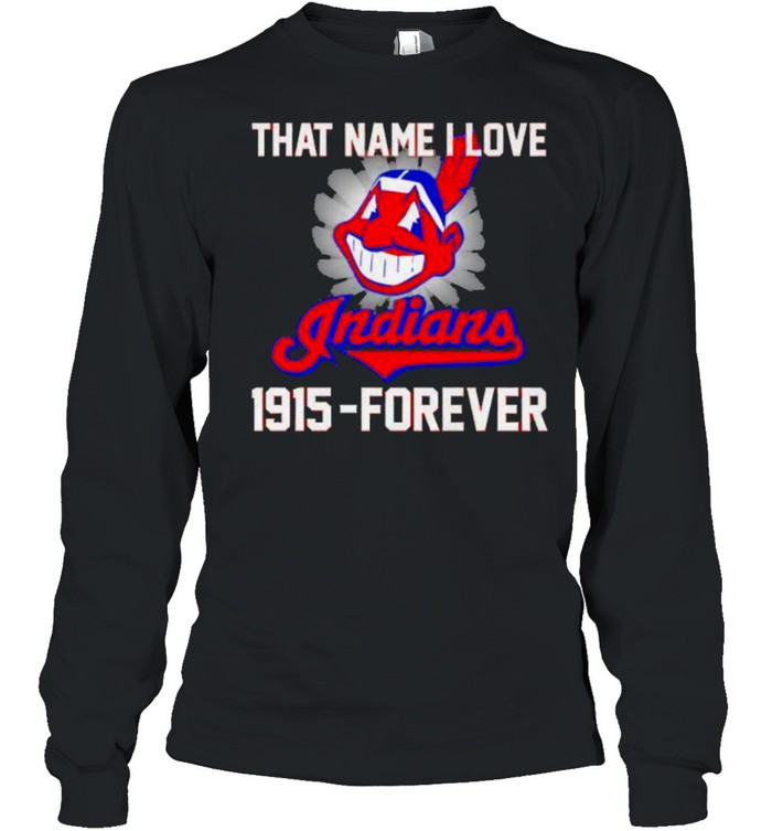 That name i love indians 1915 forever shirt Long Sleeved T-shirt