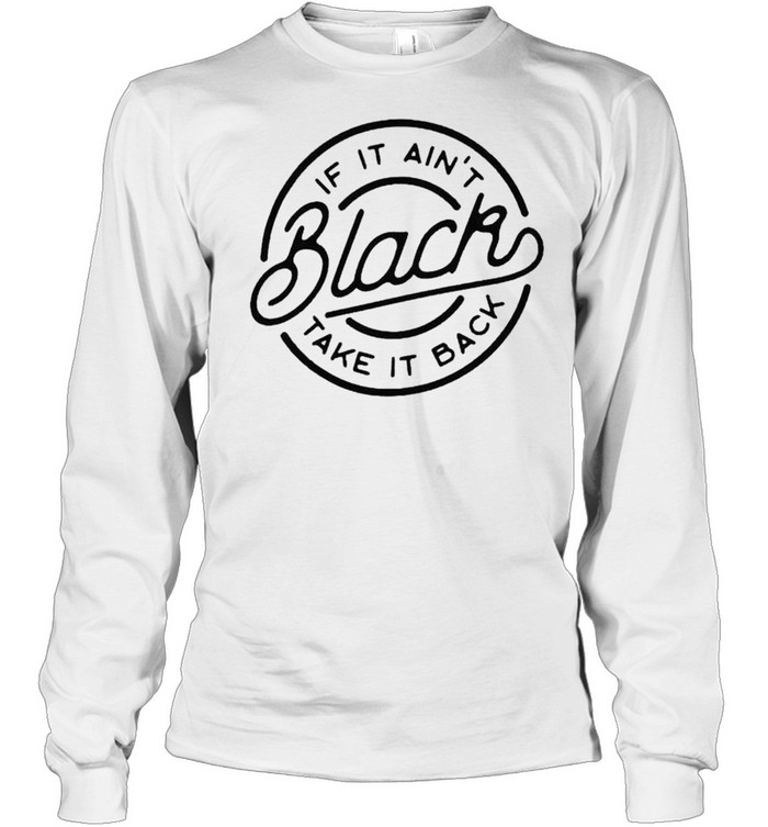 If it ain't black take it back shirt Long Sleeved T-shirt