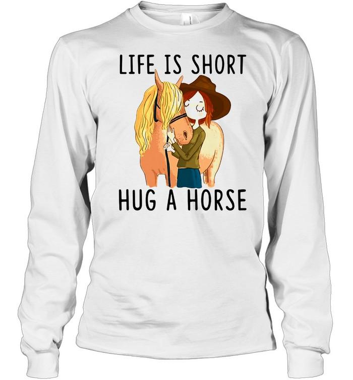 Horse Life Is Short Hug A Horse T-shirt Long Sleeved T-shirt