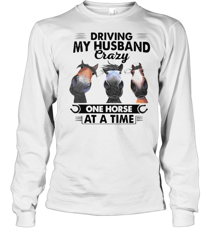 Horses Driving My Husband Crazy One Horse At A Time T-shirt Long Sleeved T-shirt