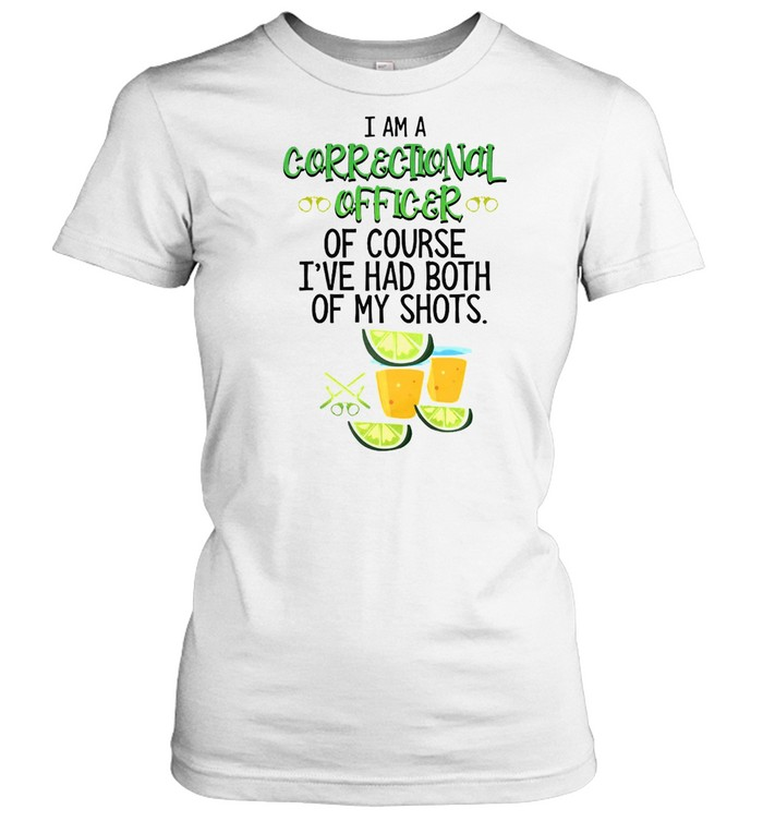 I Am A Correctional Officer Of Course I've Had Both Of My Shots Tequila T-shirt Classic Women's T-shirt