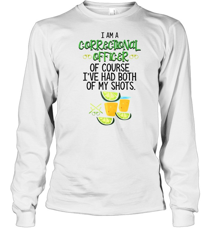 I Am A Correctional Officer Of Course I've Had Both Of My Shots Tequila T-shirt Long Sleeved T-shirt