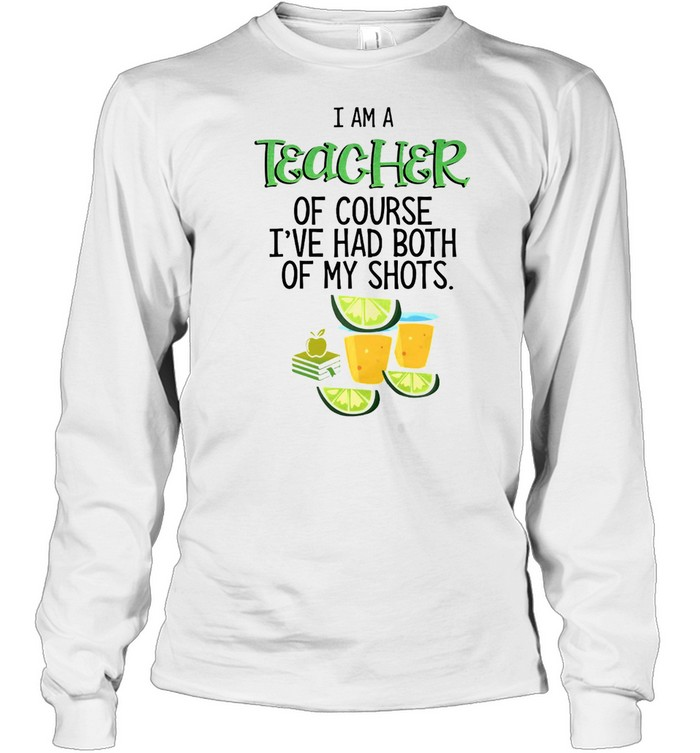 I Am A Teacher Of Course I've Had Both Of My Shots Tequila T-shirt Long Sleeved T-shirt