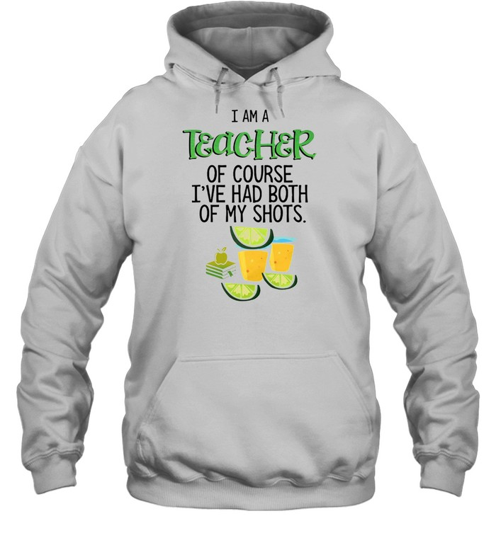 I Am A Teacher Of Course I've Had Both Of My Shots Tequila T-shirt Unisex Hoodie