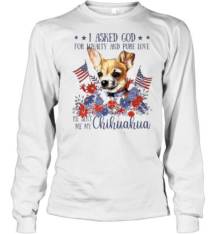 I asked god for loyalty and pure love he sent Me my Chihuahua flower American flag shirt Long Sleeved T-shirt
