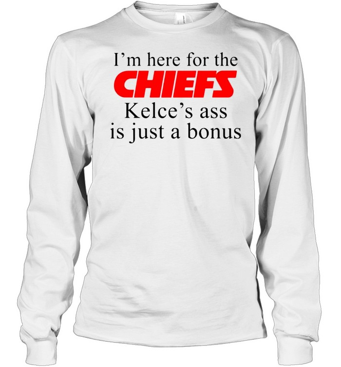 I'm here for the Chiefs Kelce's ass is just a bonus shirt Long Sleeved T-shirt