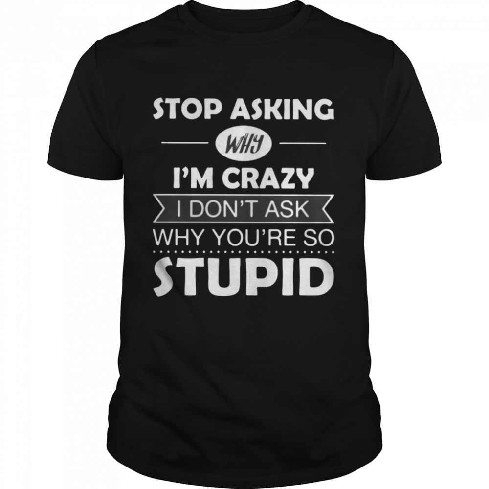 Stop Asking Why I'm Crazy I Don't Ask Why You're So Stupid T-shirt Classic Men's T-shirt